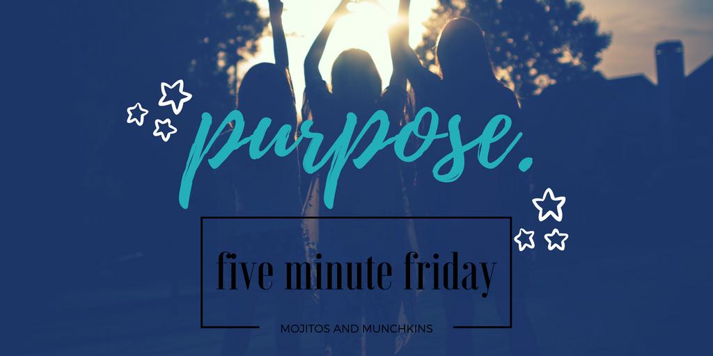 Five Minute Friday:: Purpose.
