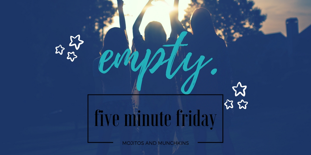 Five Minute Friday:: Empty