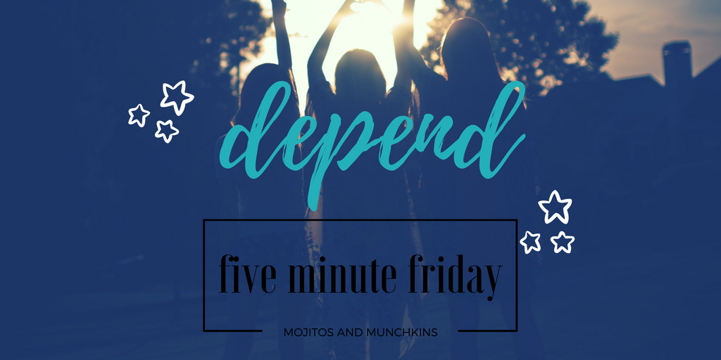 Five Minute Friday:: Depend
